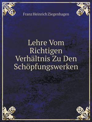 Lehre Vom Richtigen Verhaltnis Zu Den Schopfungswerken (Paperback)