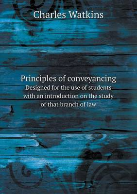 Principles of Conveyancing Designed for the Use of Students with an Introduction on the Study of That Branch of Law (Paperback)