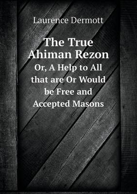 The True Ahiman Rezon Or, a Help to All That Are or Would Be Free and Accepted Masons (Paperback)