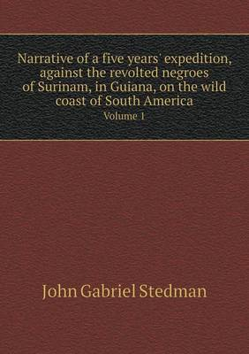 Narrative of a Five Years' Expedition, Against the Revolted Negroes of Surinam, in Guiana, on the Wild Coast of South America Volume 1 (Paperback)