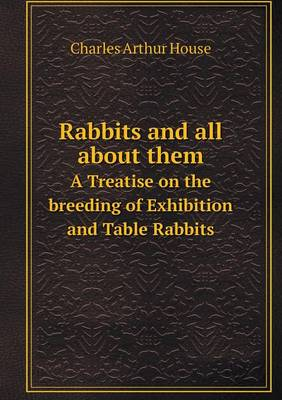 Rabbits and All about Them a Treatise on the Breeding of Exhibition and Table Rabbits (Paperback)