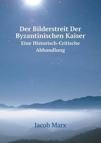 Der Bilderstreit Der Byzantinischen Kaiser Eine Historisch-Critische Abhandlung (Paperback)