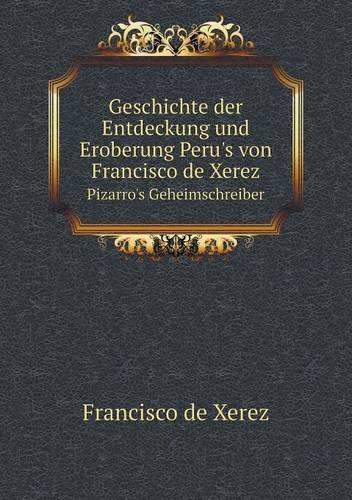 Geschichte Der Entdeckung Und Eroberung Peru's Von Francisco de Xerez Pizarro's Geheimschreiber (Paperback)