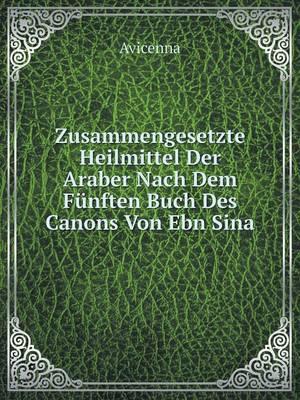 Zusammengesetzte Heilmittel Der Araber Nach Dem Funften Buch Des Canons Von Ebn Sina (Paperback)