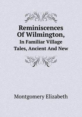 Reminiscences of Wilmington, in Familiar Village Tales, Ancient and New (Paperback)