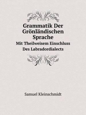 Grammatik Der Gronlandischen Sprache Mit Theilweisem Einschluss Des Labradordialects (Paperback)