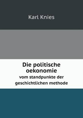Die Politische Oekonomie Vom Standpunkte Der Geschichtlichen Methode (Paperback)