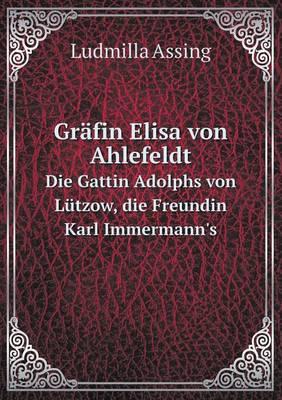 Grafin Elisa Von Ahlefeldt Die Gattin Adolphs Von Lutzow, Die Freundin Karl Immermann's (Paperback)