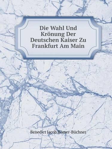Die Wahl Und Kronung Der Deutschen Kaiser Zu Frankfurt Am Main (Paperback)