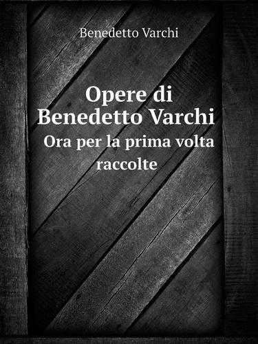 Opere Di Benedetto Varchi Ora Per La Prima VOLTA Raccolte (Paperback)