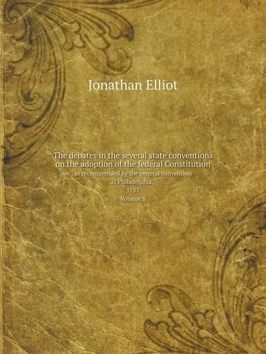 The Debates in the Several State Conventions on the Adoption of the Federal Constitution as Recommended by the General Convention at Philadelphia, 1787. Volume 1 (Paperback)