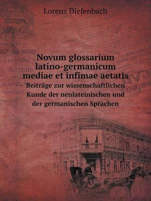 Novum Glossarium Latino-Germanicum Mediae Et Infimae Aetatis Beitrage Zur Wissenschaftlichen Kunde Der Neulateinischen Und Der Germanischen Sprachen (Paperback)