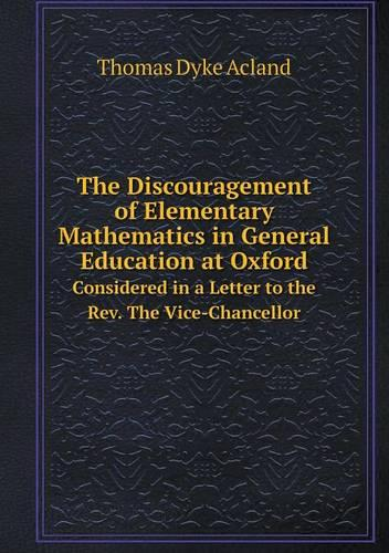 The Discouragement of Elementary Mathematics in General Education at Oxford Considered in a Letter to the REV. the Vice-Chancellor (Paperback)