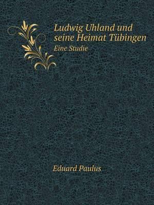 Ludwig Uhland Und Seine Heimat Tubingen Eine Studie (Paperback)