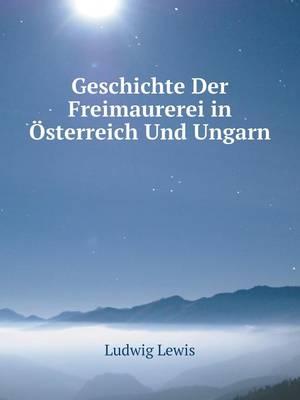 Geschichte Der Freimaurerei in Osterreich Und Ungarn (Paperback)