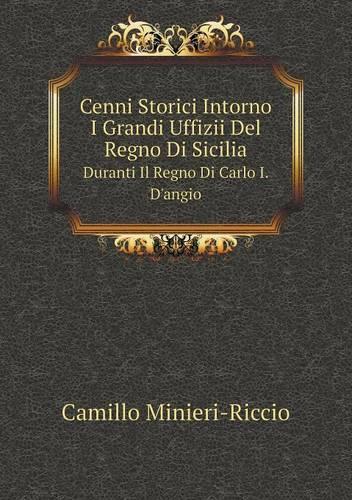 Cenni Storici Intorno I Grandi Uffizii del Regno Di Sicilia Duranti Il Regno Di Carlo I. D'Angio (Paperback)