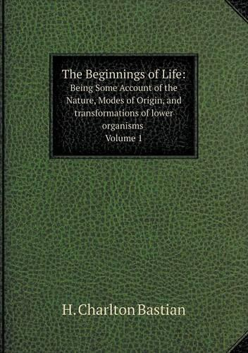 The Beginnings of Life: Being Some Account of the Nature, Modes of Origin, and Transformations of Lower Organisms. Volume 1 (Paperback)