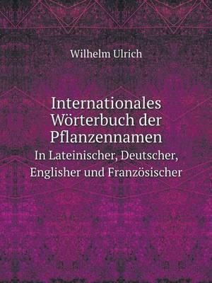 Internationales Worterbuch Der Pflanzennamen in Lateinischer, Deutscher, Englisher Und Franzosischer (Paperback)