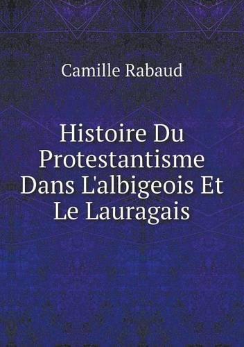 Histoire Du Protestantisme Dans L'Albigeois Et Le Lauragais (Paperback)