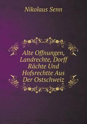 Alte Offnungen, Landrechte, Dorff Rachte Und Hofsrechtte Aus Der Ostschweiz (Paperback)