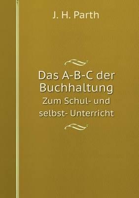 Das A-B-C Der Buchhaltung Zum Schul- Und Selbst- Unterricht (Paperback)