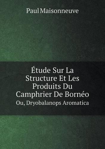Etude Sur La Structure Et Les Produits Du Camphrier de Borneo Ou, Dryobalanops Aromatica (Paperback)