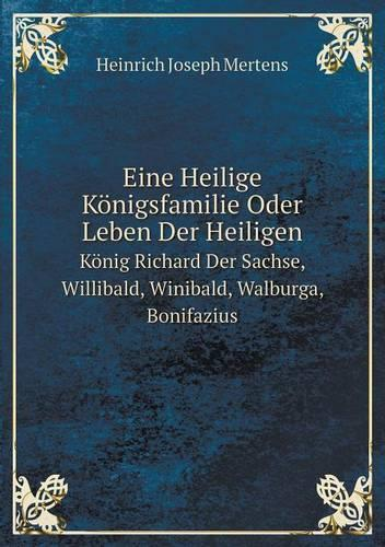 Eine Heilige Konigsfamilie Oder Leben Der Heiligen Konig Richard Der Sachse, Willibald, Winibald, Walburga, Bonifazius (Paperback)