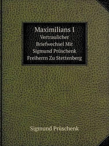 Maximilians I Vertraulicher Briefwechsel Mit Sigmund Pruschenk Freiherrn Zu Stettenberg (Paperback)