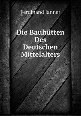 Die Bauhutten Des Deutschen Mittelalters (Paperback)