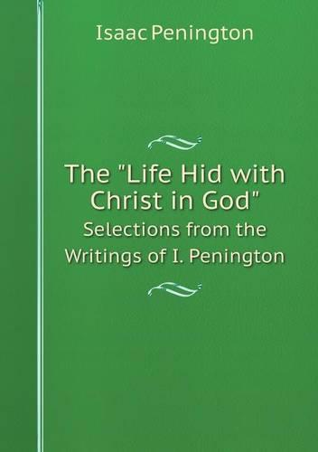 The Life Hid with Christ in God Selections from the Writings of I. Penington (Paperback)