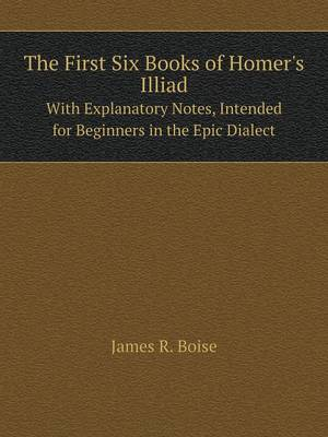 The First Six Books of Homer's Illiad with Explanatory Notes, Intended for Beginners in the Epic Dialect (Paperback)