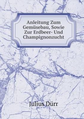 Anleitung Zum Gemusebau, Sowie Zur Erdbeer- Und Champignonzucht (Paperback)