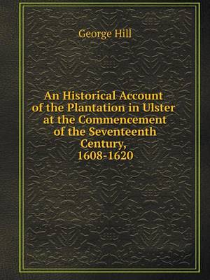 An Historical Account of the Plantation in Ulster at the Commencement of the Seventeenth Century, 1608-1620 (Paperback)