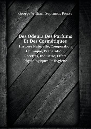 Des Odeurs Des Parfums Et Des Cosmetiques Histoire Naturelle, Composition Chimique, Preparation, Recettes, Industrie, Effets Physiologiques Et Hygiene (Paperback)