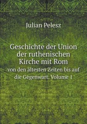 Geschichte Der Union Der Ruthenischen Kirche Mit ROM Von Den Altesten Zeiten Bis Auf Die Gegenwart. Volume 1 (Paperback)