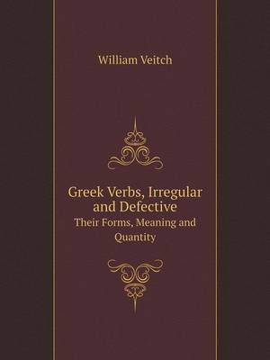 Greek Verbs Irregular and Defective Their Forms, Meaning and Quantity (Paperback)
