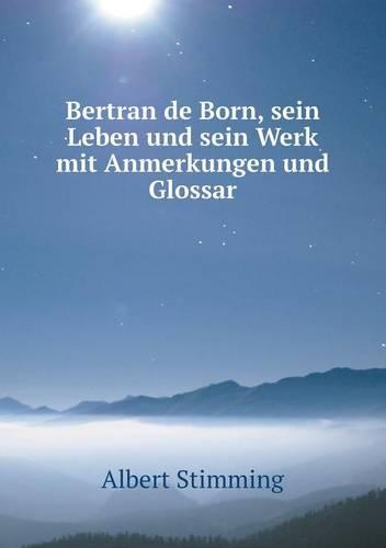 Bertran de Born, Sein Leben Und Sein Werk Mit Anmerkungen Und Glossar (Paperback)