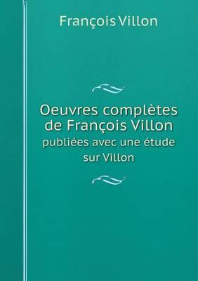 Oeuvres Completes de Francois Villon Publiees Avec Une Etude Sur Villon (Paperback)