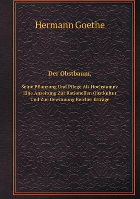 Der Obstbaum, Seine Pflanzung Und Pflege ALS Hochstamm: Eine Anseitung Zur Rationellen Obstkultur Und Zue Gewinnung Reicher Ertrage (Paperback)