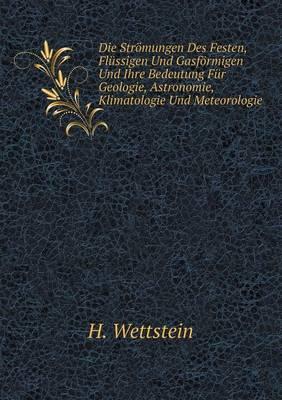 Die Stromungen Des Festen, Flussigen Und Gasformigen Und Ihre Bedeutung Fur Geologie, Astronomie, Klimatologie Und Meteorologie (Paperback)