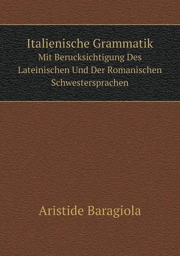 Italienische Grammatik Mit Berucksichtigung Des Lateinischen Und Der Romanischen Schwestersprachen (Paperback)