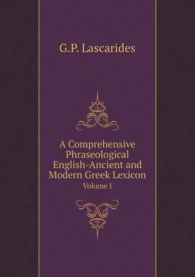 A Comprehensive Phraseological English-Ancient and Modern Greek Lexicon Volume I (Paperback)