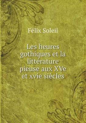 Les Heures Gothiques Et La Litterature Pieuse Aux Xve Et Xvie Siecles (Paperback)