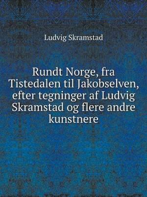 Rundt Norge, Fra Tistedalen Til Jakobselven, Efter Tegninger AF Ludvig Skramstad Og Flere Andre Kunstnere (Paperback)
