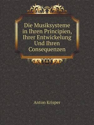 Die Musiksysteme in Ihren Principien, Ihrer Entwickelung Und Ihren Consequenzen (Paperback)