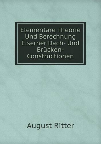 Elementare Theorie Und Berechnung Eiserner Dach- Und Brucken-Constructionen (Paperback)