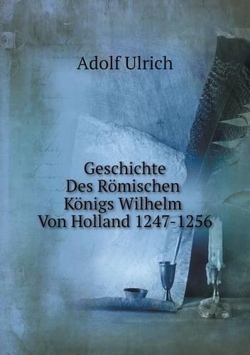 Geschichte Des Romischen Konigs Wilhelm Von Holland 1247-1256 (Paperback)