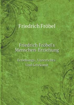 Friedrich Frobel's Menschen-Erziehung Erziehungs-, Unterrichts-Und Lehrkunst (Paperback)