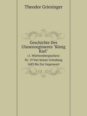 Geschichte Des Ulanenregiments Konig Karl (1. Wurttembergischen) NR. 19 Von Seiner Grundung 1683 Bis Zur Gegenwart (Paperback)