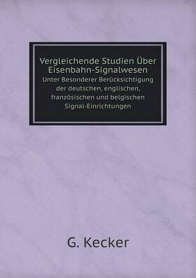 Vergleichende Studien Uber Eisenbahn-Signalwesen Unter Besonderer Berucksichtigung Der Deutschen, Englischen, Franzosischen Und Belgischen Signal-Einrichtungen (Paperback)